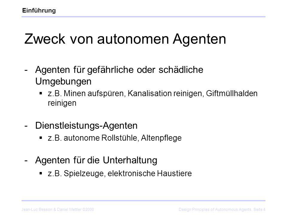 Jean-Luc Besson & Daniel Mettler ©2000Design Principles of Autonomous Agents, Seite 15 Design Principle 2 The complete-agent principle Intelligente Agenten sind vollständig (complete): Autonom (autonomous) Selbstgenügsam/autark (self-sufficient) Verkörpert (embodied) Situiert (situated) Theoretisches Beispiel: Fungus eater Praktische Beispiele: Mars Sojourner, SlugBot, Chew Chew 1 2 3 4 5 6 7 8 Design Principles