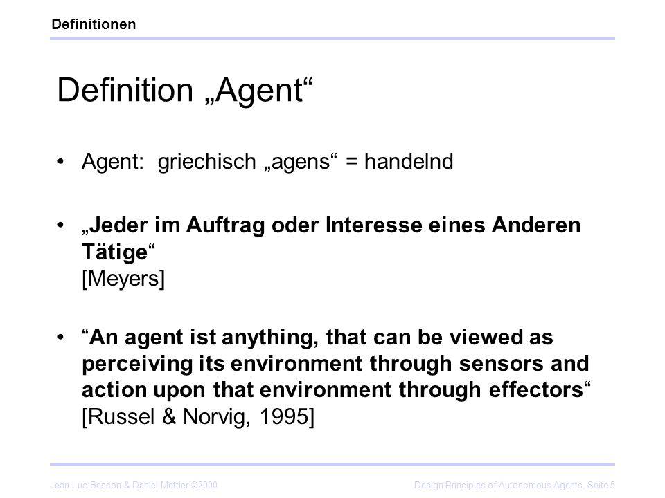 Jean-Luc Besson & Daniel Mettler ©2000Design Principles of Autonomous Agents, Seite 5 Definition Agent Agent: griechisch agens = handelnd Jeder im Auf