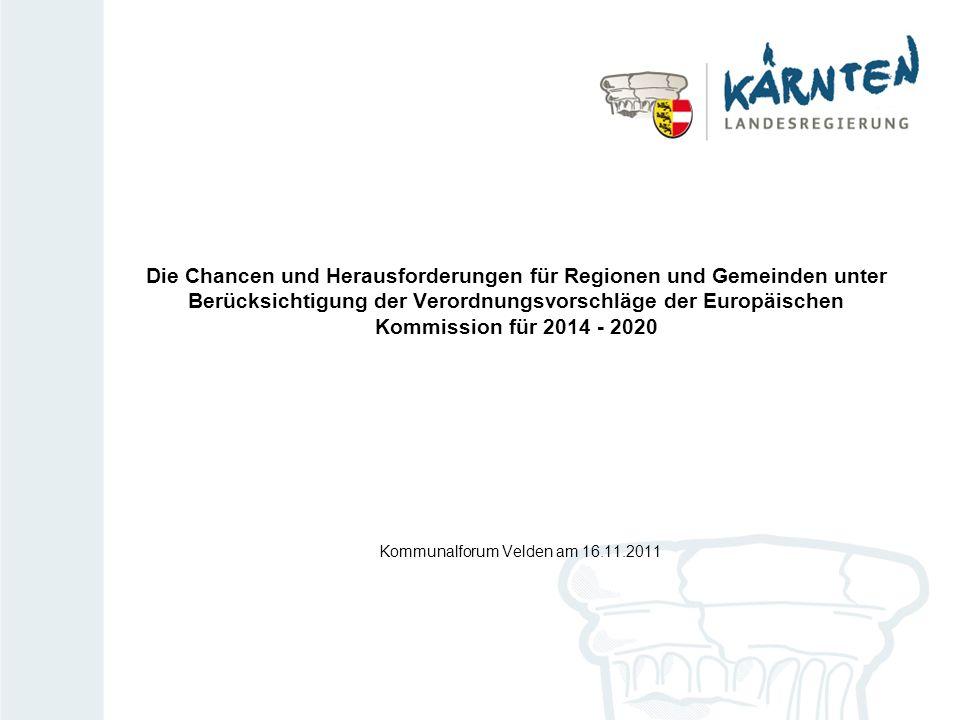 Die Chancen und Herausforderungen für Regionen und Gemeinden unter Berücksichtigung der Verordnungsvorschläge der Europäischen Kommission für 2014 - 2020 Kommunalforum Velden am 16.11.2011