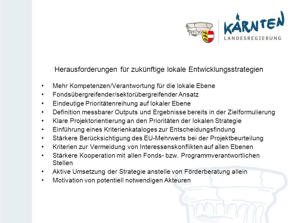 Herausforderungen für zukünftige lokale Entwicklungsstrategien Mehr Kompetenzen/Verantwortung für die lokale Ebene Fondsübergreifender/sektorübergreifender Ansatz Eindeutige Prioritätenreihung auf lokaler Ebene Definition messbarer Outputs und Ergebnisse bereits in der Zielformulierung Klare Projektorientierung an den Prioritäten der lokalen Strategie Einführung eines Kriterienkataloges zur Entscheidungsfindung Stärkere Berücksichtigung des EU-Mehrwerts bei der Projektbeurteilung Kriterien zur Vermeidung von Interessenskonflikten auf allen Ebenen Stärkere Kooperation mit allen Fonds- bzw.
