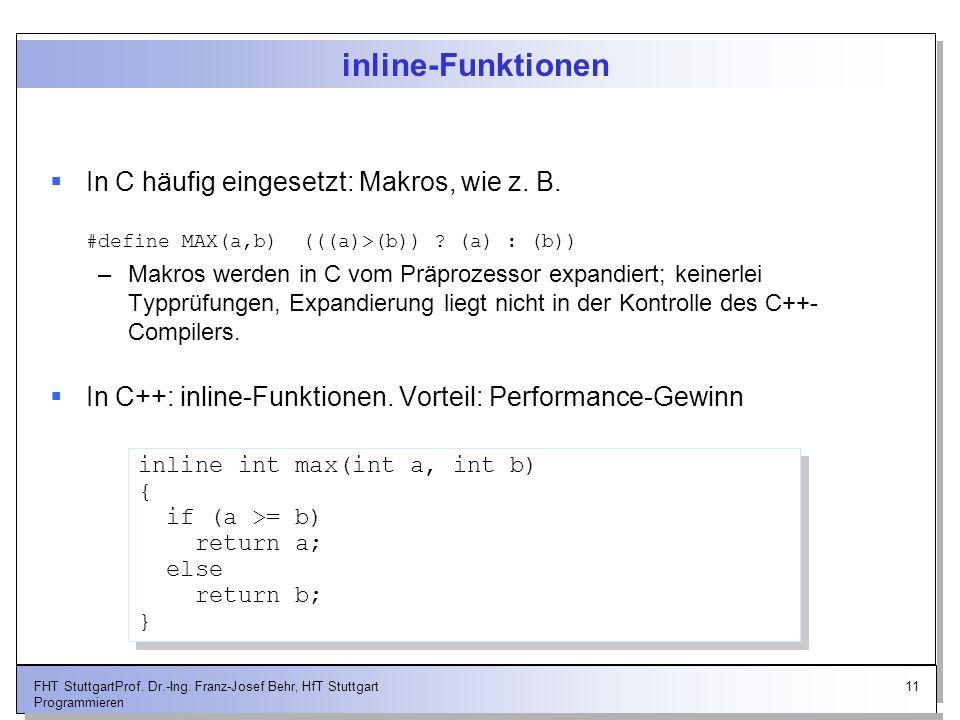 11FHT StuttgartProf. Dr.-Ing. Franz-Josef Behr, HfT Stuttgart Programmieren inline-Funktionen In C häufig eingesetzt: Makros, wie z. B. #define MAX(a,