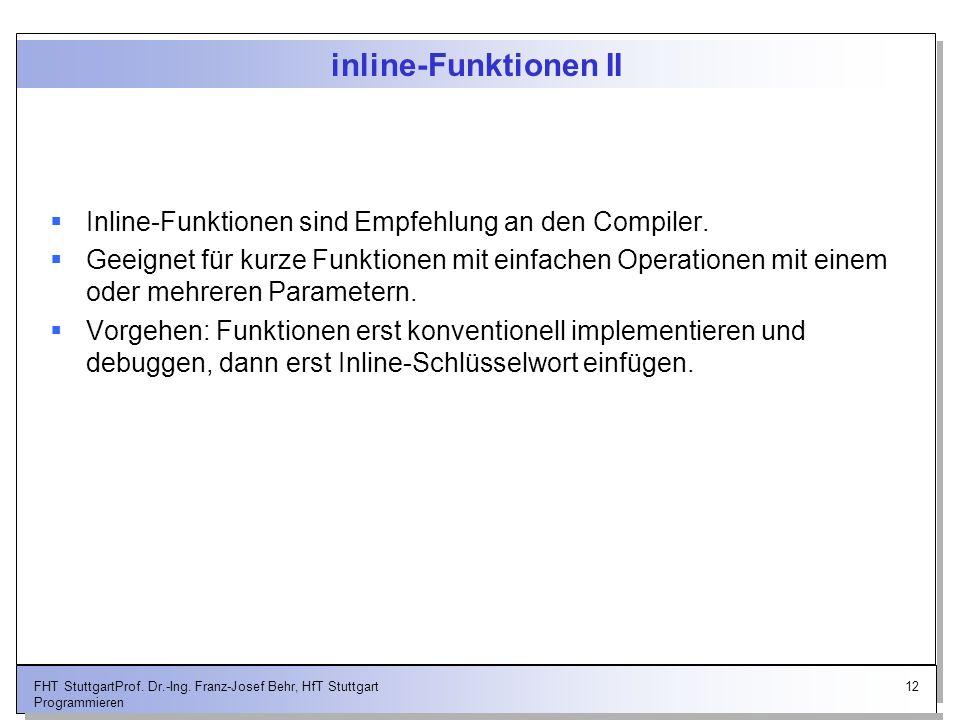12FHT StuttgartProf. Dr.-Ing. Franz-Josef Behr, HfT Stuttgart Programmieren inline-Funktionen II Inline-Funktionen sind Empfehlung an den Compiler. Ge