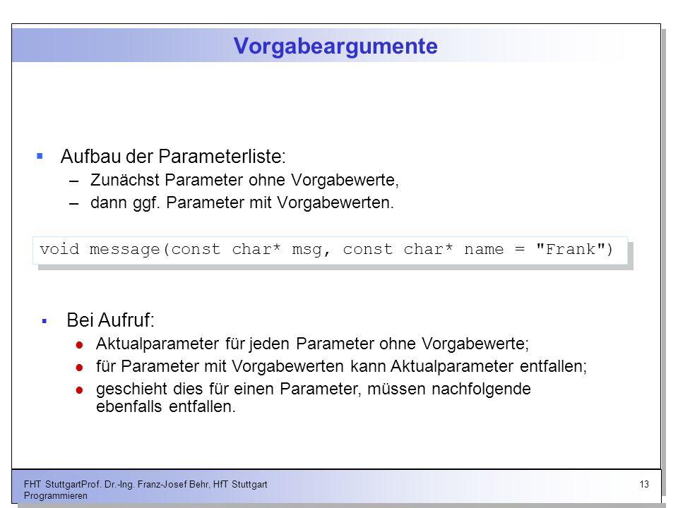13FHT StuttgartProf. Dr.-Ing. Franz-Josef Behr, HfT Stuttgart Programmieren Vorgabeargumente Aufbau der Parameterliste: –Zunächst Parameter ohne Vorga
