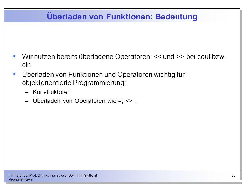 20FHT StuttgartProf. Dr.-Ing. Franz-Josef Behr, HfT Stuttgart Programmieren Überladen von Funktionen: Bedeutung Wir nutzen bereits überladene Operator