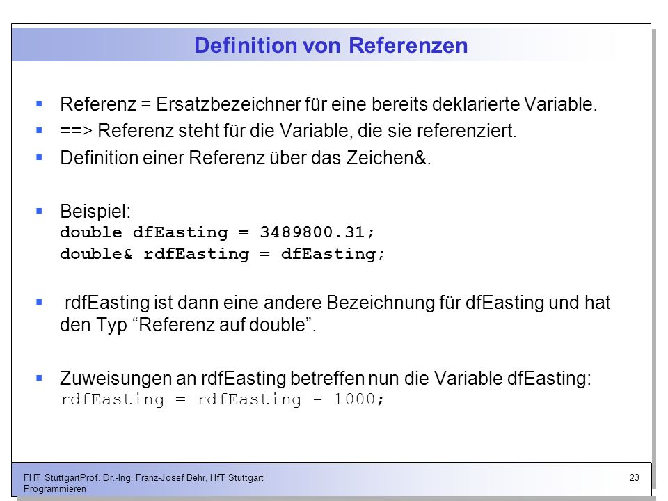 23FHT StuttgartProf. Dr.-Ing. Franz-Josef Behr, HfT Stuttgart Programmieren Definition von Referenzen Referenz = Ersatzbezeichner für eine bereits dek