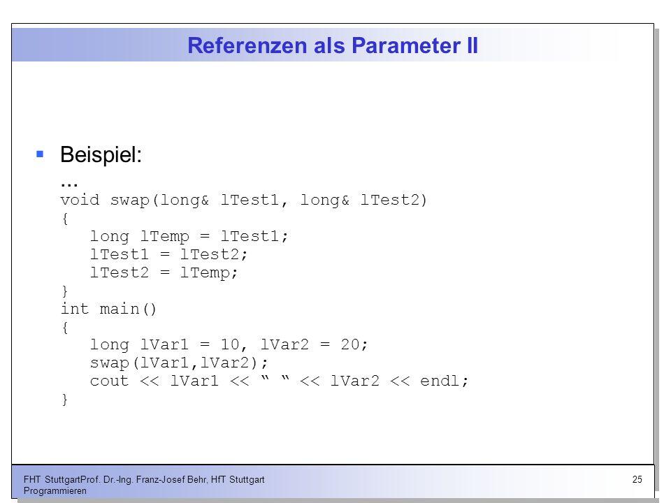 25FHT StuttgartProf. Dr.-Ing. Franz-Josef Behr, HfT Stuttgart Programmieren Referenzen als Parameter II Beispiel:... void swap(long& lTest1, long& lTe