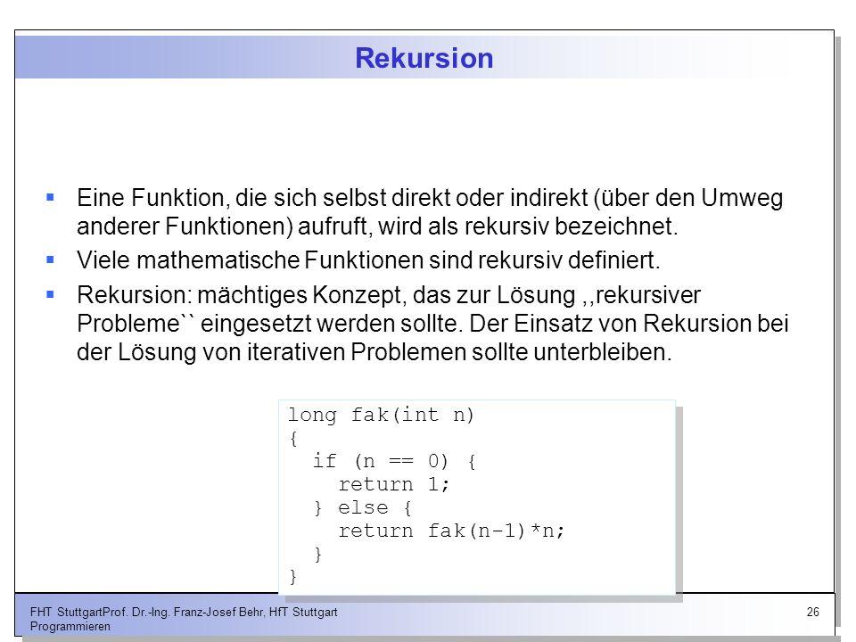 26FHT StuttgartProf. Dr.-Ing. Franz-Josef Behr, HfT Stuttgart Programmieren Rekursion Eine Funktion, die sich selbst direkt oder indirekt (über den Um