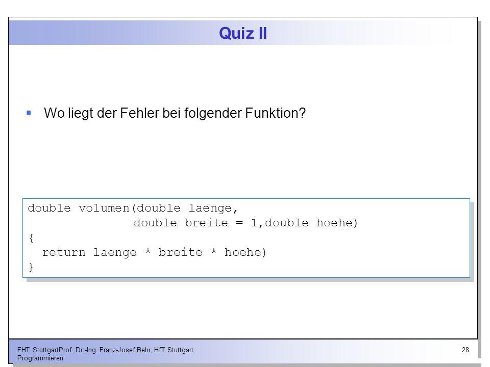 28FHT StuttgartProf. Dr.-Ing. Franz-Josef Behr, HfT Stuttgart Programmieren Quiz II Wo liegt der Fehler bei folgender Funktion? double volumen(double