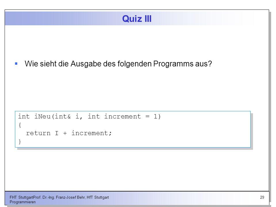 29FHT StuttgartProf. Dr.-Ing. Franz-Josef Behr, HfT Stuttgart Programmieren Quiz III Wie sieht die Ausgabe des folgenden Programms aus? int iNeu(int&