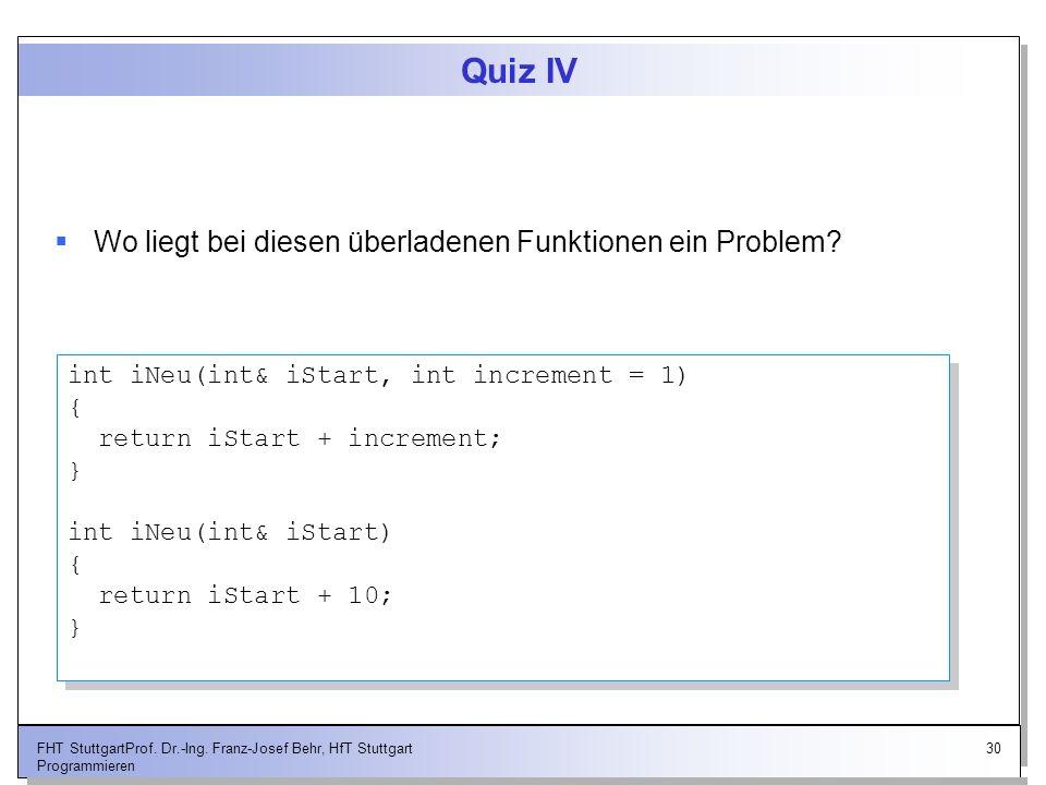 30FHT StuttgartProf. Dr.-Ing. Franz-Josef Behr, HfT Stuttgart Programmieren Quiz IV Wo liegt bei diesen überladenen Funktionen ein Problem? int iNeu(i
