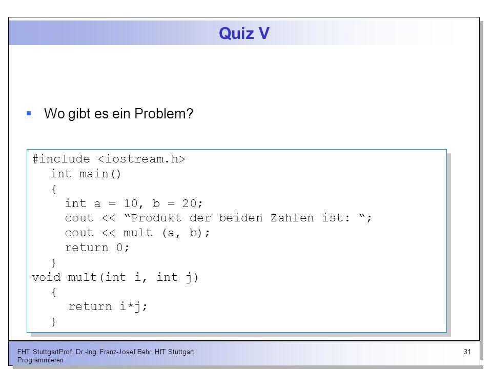 31FHT StuttgartProf. Dr.-Ing. Franz-Josef Behr, HfT Stuttgart Programmieren Quiz V Wo gibt es ein Problem? #include int main() { int a = 10, b = 20; c