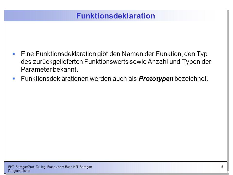 5FHT StuttgartProf. Dr.-Ing. Franz-Josef Behr, HfT Stuttgart Programmieren Funktionsdeklaration Eine Funktionsdeklaration gibt den Namen der Funktion,