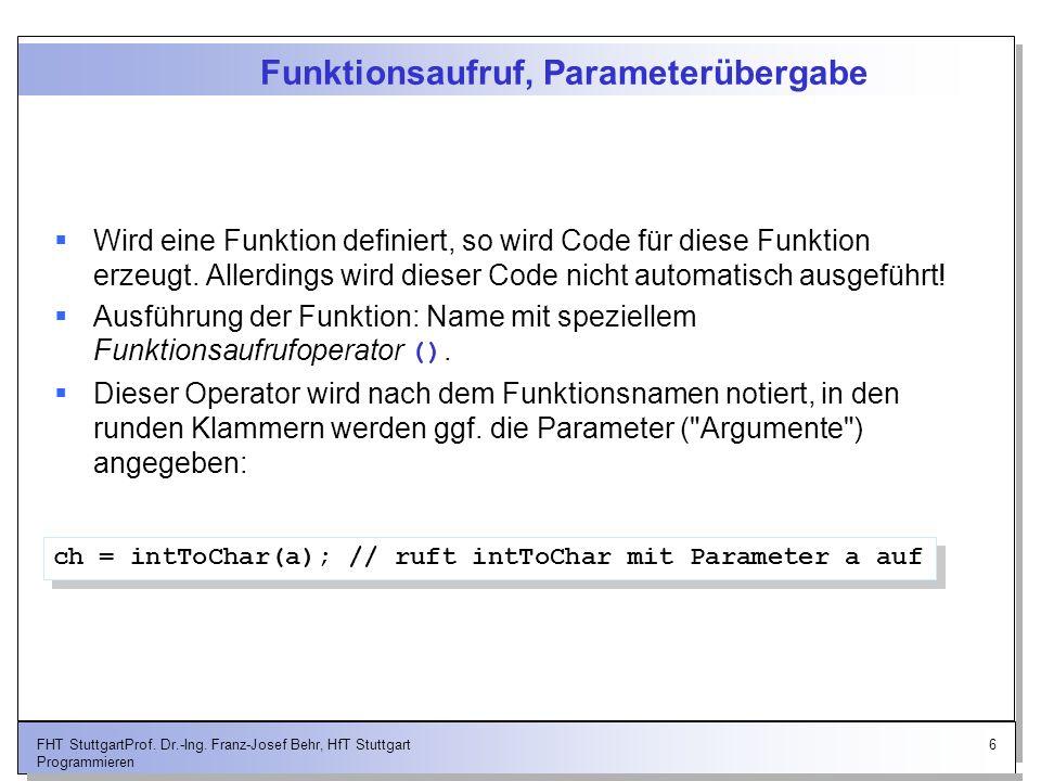 6FHT StuttgartProf. Dr.-Ing. Franz-Josef Behr, HfT Stuttgart Programmieren Funktionsaufruf, Parameterübergabe Wird eine Funktion definiert, so wird Co