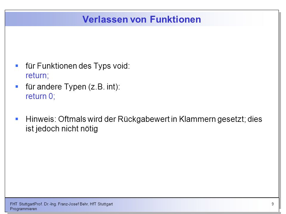 9FHT StuttgartProf. Dr.-Ing. Franz-Josef Behr, HfT Stuttgart Programmieren Verlassen von Funktionen für Funktionen des Typs void: return; für andere T