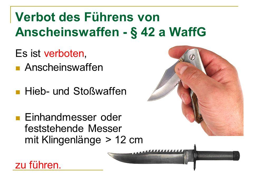 Verbot des Führens von Anscheinswaffen - § 42 a WaffG Es ist verboten, Anscheinswaffen Hieb- und Stoßwaffen Einhandmesser oder feststehende Messer mit