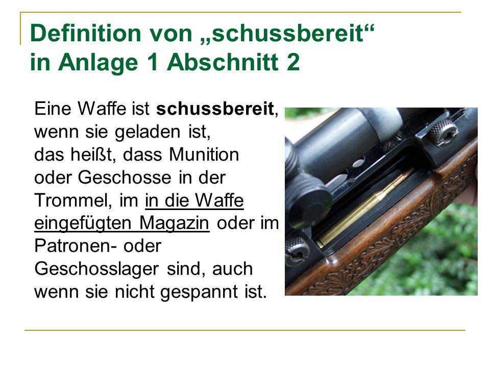 Definition von schussbereit in Anlage 1 Abschnitt 2 Eine Waffe ist schussbereit, wenn sie geladen ist, das heißt, dass Munition oder Geschosse in der