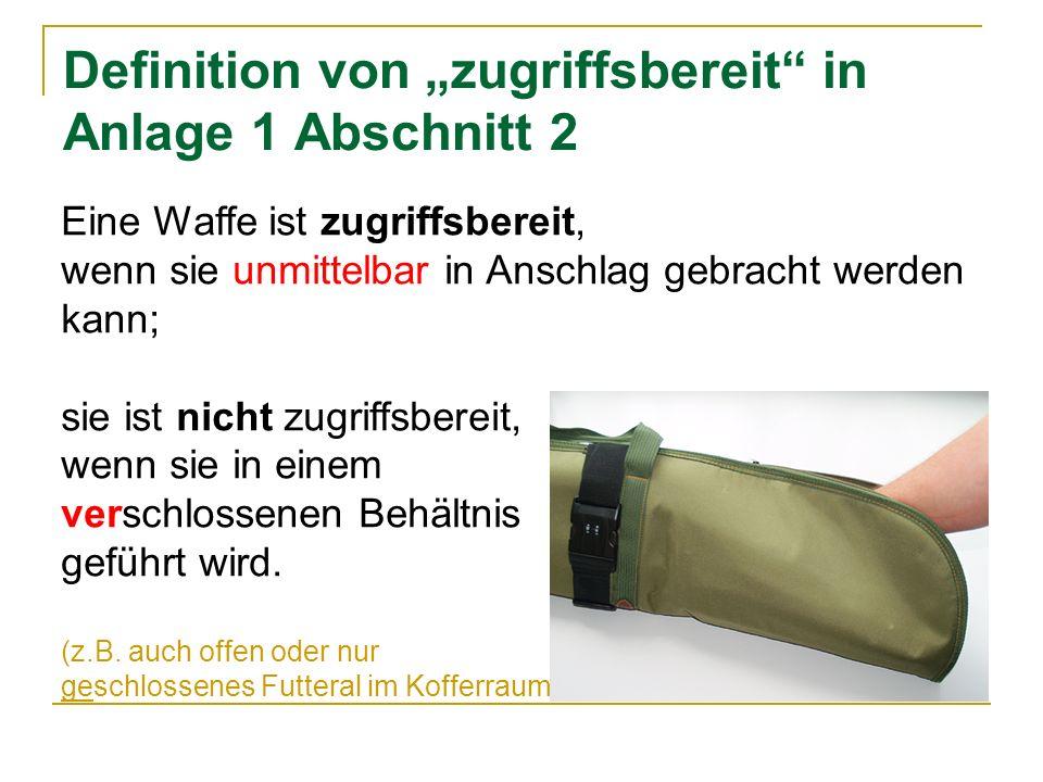 Definition von zugriffsbereit in Anlage 1 Abschnitt 2 Eine Waffe ist zugriffsbereit, wenn sie unmittelbar in Anschlag gebracht werden kann; sie ist ni