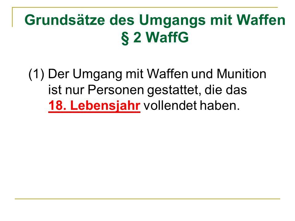 Grundsätze des Umgangs mit Waffen § 2 WaffG (1) Der Umgang mit Waffen und Munition ist nur Personen gestattet, die das 18. Lebensjahr vollendet haben.
