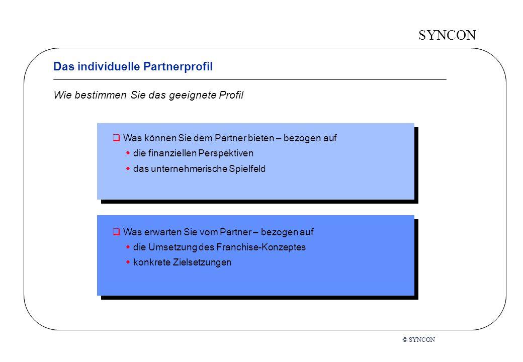 SYNCON Was können Sie dem Partner bieten – bezogen auf die finanziellen Perspektiven das unternehmerische Spielfeld Was erwarten Sie vom Partner – bezogen auf die Umsetzung des Franchise-Konzeptes konkrete Zielsetzungen © SYNCON Wie bestimmen Sie das geeignete Profil Das individuelle Partnerprofil