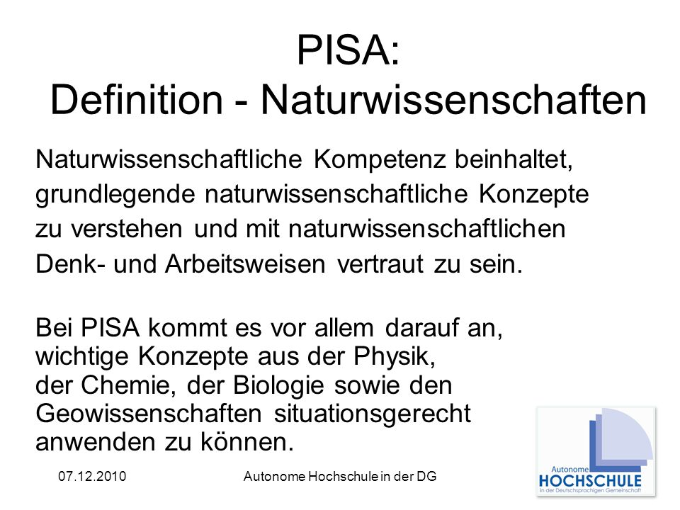 07.12.2010Autonome Hochschule in der DG PISA: Definition - Naturwissenschaften Naturwissenschaftliche Kompetenz beinhaltet, grundlegende naturwissenschaftliche Konzepte zu verstehen und mit naturwissenschaftlichen Denk- und Arbeitsweisen vertraut zu sein.