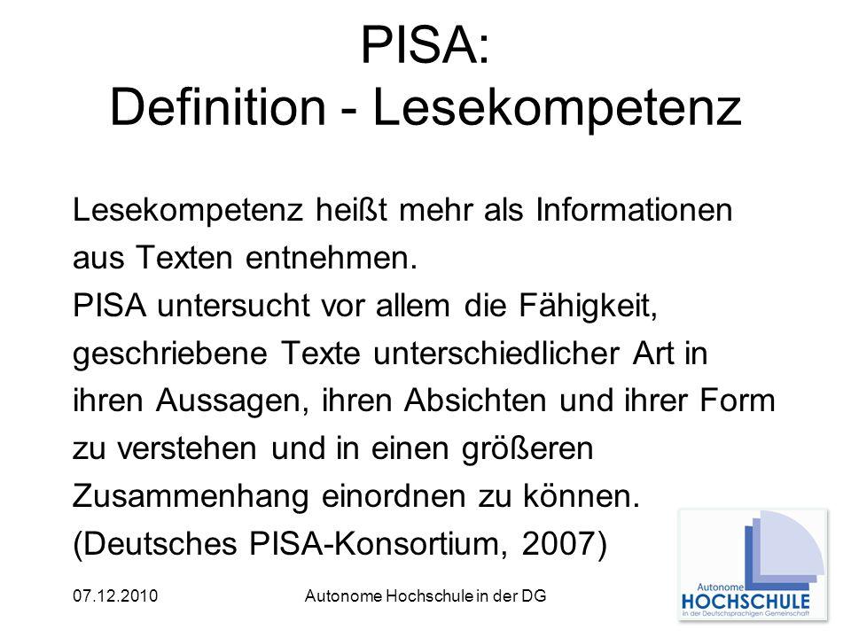 07.12.2010Autonome Hochschule in der DG PISA: Definition - Lesekompetenz Lesekompetenz heißt mehr als Informationen aus Texten entnehmen.