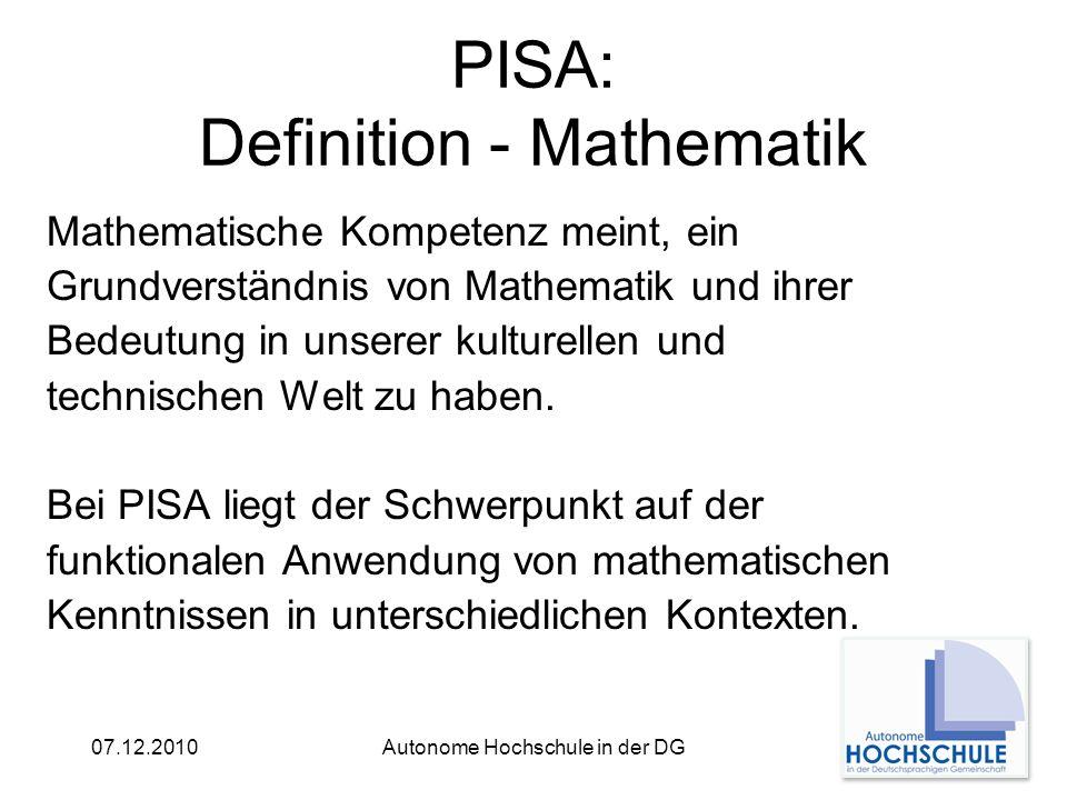07.12.2010Autonome Hochschule in der DG PISA: Definition - Mathematik Mathematische Kompetenz meint, ein Grundverständnis von Mathematik und ihrer Bedeutung in unserer kulturellen und technischen Welt zu haben.