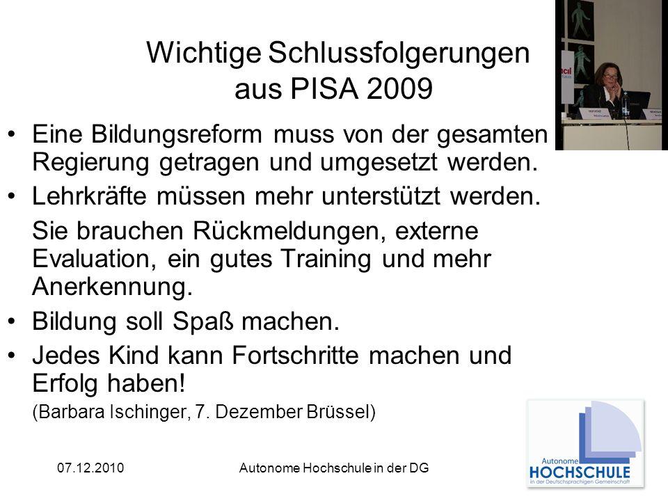 07.12.2010Autonome Hochschule in der DG Wichtige Schlussfolgerungen aus PISA 2009 Eine Bildungsreform muss von der gesamten Regierung getragen und umgesetzt werden.