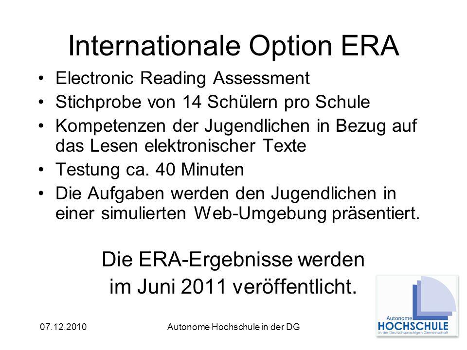 07.12.2010Autonome Hochschule in der DG Internationale Option ERA Electronic Reading Assessment Stichprobe von 14 Schülern pro Schule Kompetenzen der Jugendlichen in Bezug auf das Lesen elektronischer Texte Testung ca.