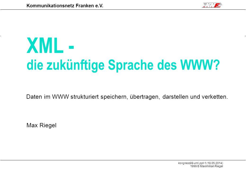 kongress99-xml.ppt-1 (18.05.2014) 1999 © Maximilian Riegel XML Kommunikationsnetz Franken e.V.