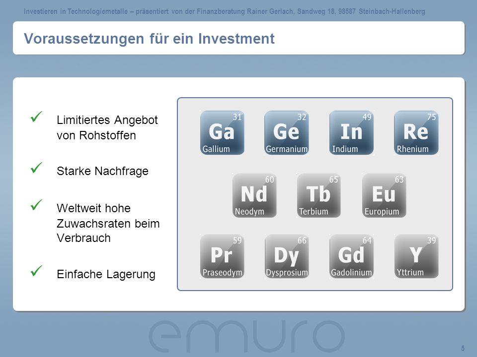 Investieren in Technologiemetalle – präsentiert von der Finanzberatung Rainer Gerlach, Sandweg 18, 98587 Steinbach-Hallenberg 5 Voraussetzungen für ein Investment Limitiertes Angebot von Rohstoffen Starke Nachfrage Weltweit hohe Zuwachsraten beim Verbrauch Einfache Lagerung