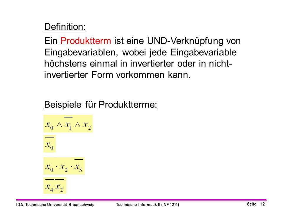 Seite 12 IDA, Technische Universität BraunschweigTechnische Informatik II (INF 1211) Definition: Ein Produktterm ist eine UND-Verknüpfung von Eingabevariablen, wobei jede Eingabevariable höchstens einmal in invertierter oder in nicht- invertierter Form vorkommen kann.