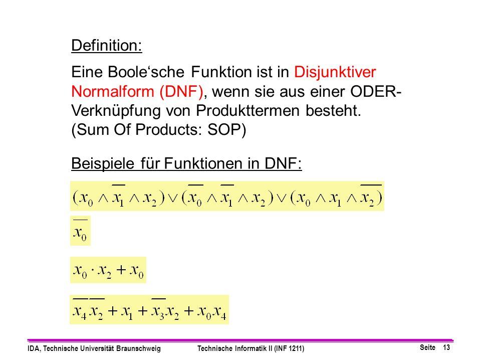 Seite 13 IDA, Technische Universität BraunschweigTechnische Informatik II (INF 1211) Definition: Eine Boolesche Funktion ist in Disjunktiver Normalform (DNF), wenn sie aus einer ODER- Verknüpfung von Produkttermen besteht.