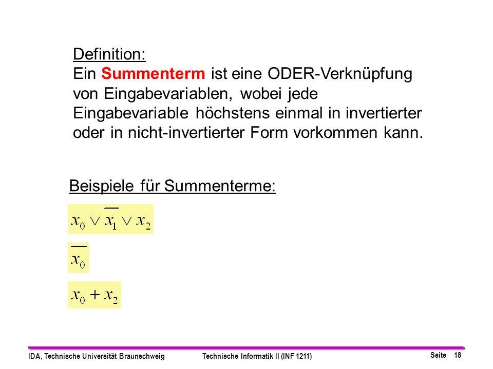 Seite 18 IDA, Technische Universität BraunschweigTechnische Informatik II (INF 1211) Definition: Ein Summenterm ist eine ODER-Verknüpfung von Eingabevariablen, wobei jede Eingabevariable höchstens einmal in invertierter oder in nicht-invertierter Form vorkommen kann.