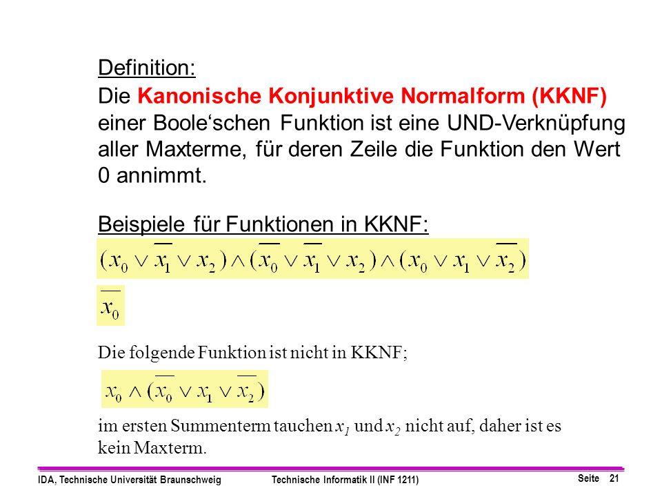 Seite 21 IDA, Technische Universität BraunschweigTechnische Informatik II (INF 1211) Definition: Die Kanonische Konjunktive Normalform (KKNF) einer Booleschen Funktion ist eine UND-Verknüpfung aller Maxterme, für deren Zeile die Funktion den Wert 0 annimmt.