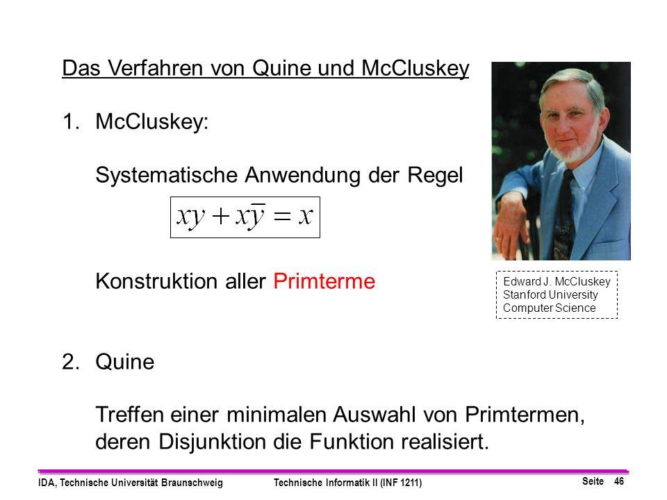 Seite 46 IDA, Technische Universität BraunschweigTechnische Informatik II (INF 1211) Das Verfahren von Quine und McCluskey 1.McCluskey: Systematische Anwendung der Regel Konstruktion aller Primterme 2.Quine Treffen einer minimalen Auswahl von Primtermen, deren Disjunktion die Funktion realisiert.