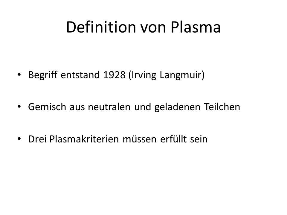 Definition von Plasma Begriff entstand 1928 (Irving Langmuir) Gemisch aus neutralen und geladenen Teilchen Drei Plasmakriterien müssen erfüllt sein