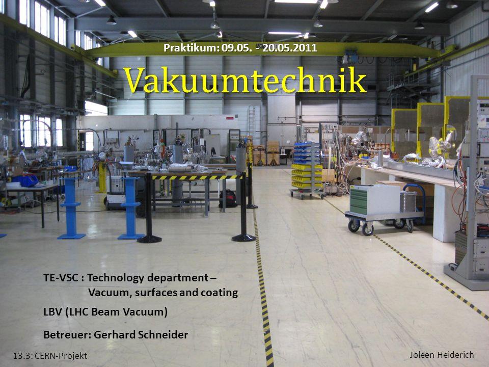 Praktikum: 09.05. - 20.05.2011 Vakuumtechnik Betreuer: Gerhard Schneider 13.3: CERN-Projekt Joleen Heiderich LBV (LHC Beam Vacuum) TE-VSC : Technology