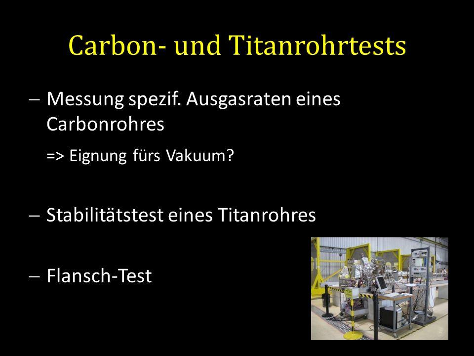 Carbon- und Titanrohrtests Messung spezif. Ausgasraten eines Carbonrohres => Eignung fürs Vakuum? Stabilitätstest eines Titanrohres Flansch-Test