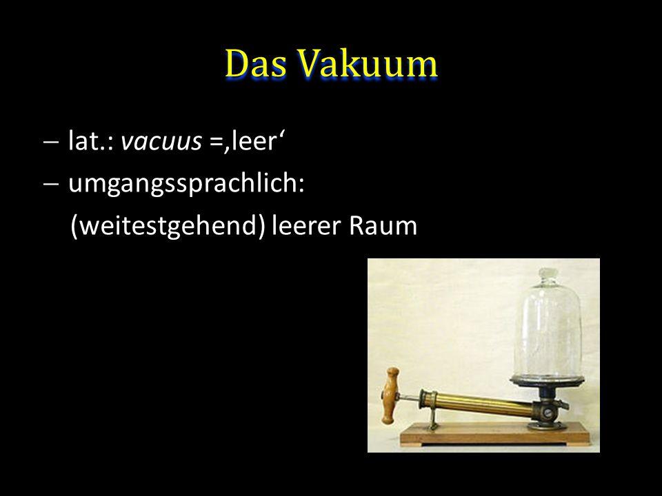 Definition: Vakuum Vakuum heißt der Zustand eines Gases, wenn in einem Behälter der Druck des Gases und damit die Teilchenzahldichte niedriger ist als außerhalb oder wenn der Druck des Gases niedriger ist als 300 mbar, d.h.