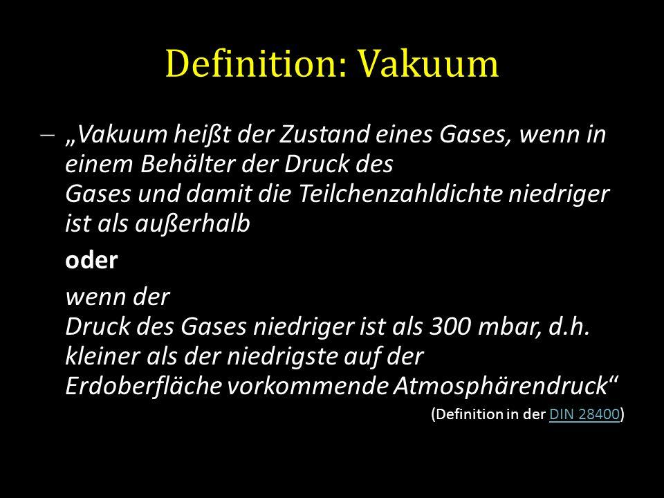 Definition: Vakuum Vakuum heißt der Zustand eines Gases, wenn in einem Behälter der Druck des Gases und damit die Teilchenzahldichte niedriger ist als