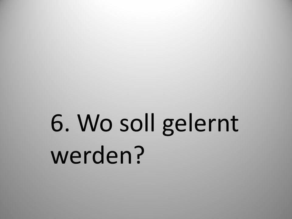 6. Wo soll gelernt werden?