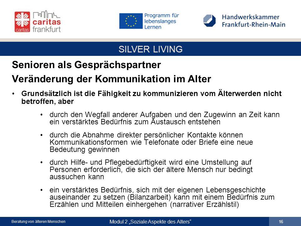 SILVER LIVING Modul 2 Soziale Aspekte des Alters 16 Beratung von älteren Menschen Senioren als Gesprächspartner Veränderung der Kommunikation im Alter