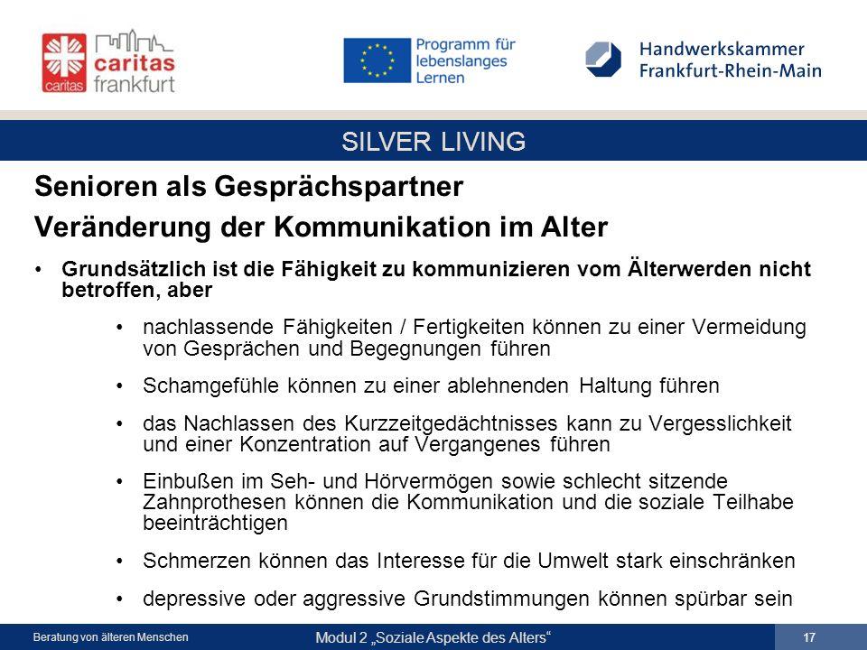 SILVER LIVING Modul 2 Soziale Aspekte des Alters 17 Beratung von älteren Menschen Senioren als Gesprächspartner Veränderung der Kommunikation im Alter