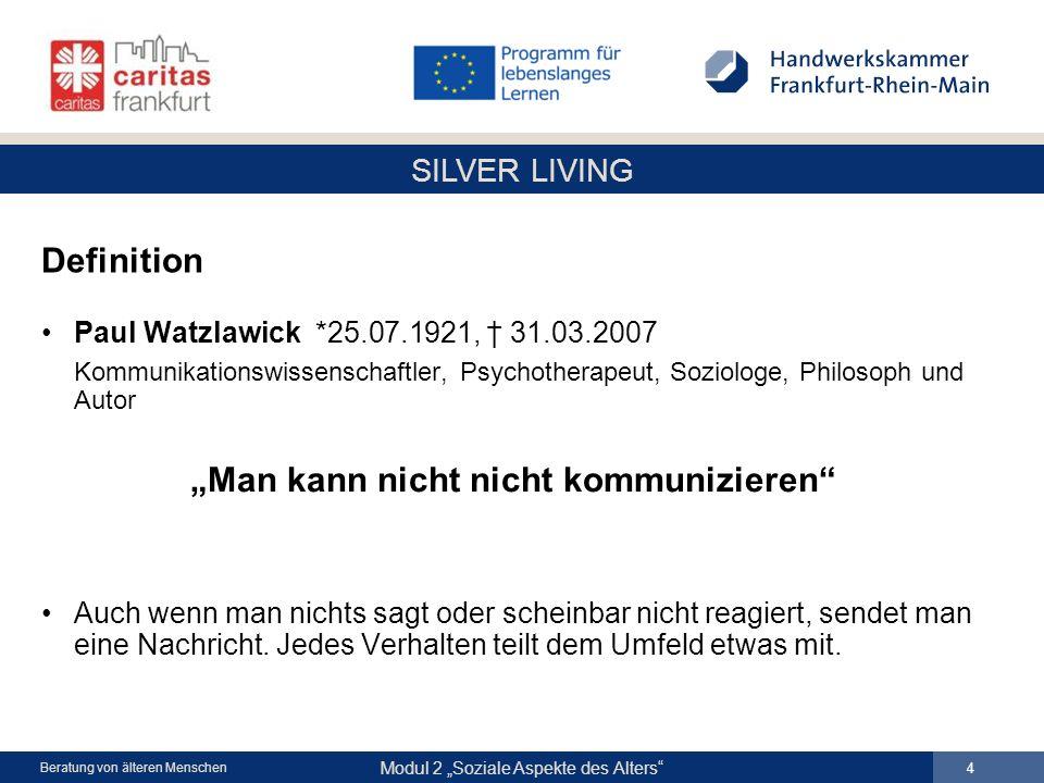 SILVER LIVING Modul 2 Soziale Aspekte des Alters 4 Beratung von älteren Menschen Definition Paul Watzlawick *25.07.1921, 31.03.2007 Kommunikationswiss