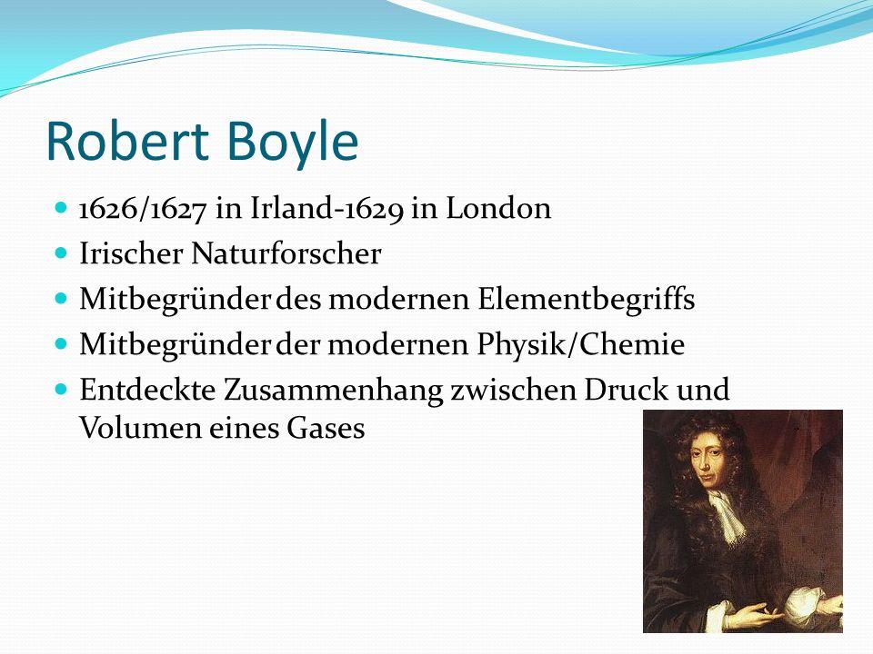 Robert Boyle 1626/1627 in Irland-1629 in London Irischer Naturforscher Mitbegründer des modernen Elementbegriffs Mitbegründer der modernen Physik/Chem