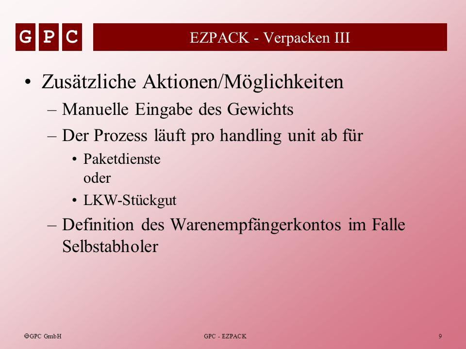 GPC GPC GmbH GPC - EZPACK9 EZPACK - Verpacken III Zusätzliche Aktionen/Möglichkeiten –Manuelle Eingabe des Gewichts –Der Prozess läuft pro handling un