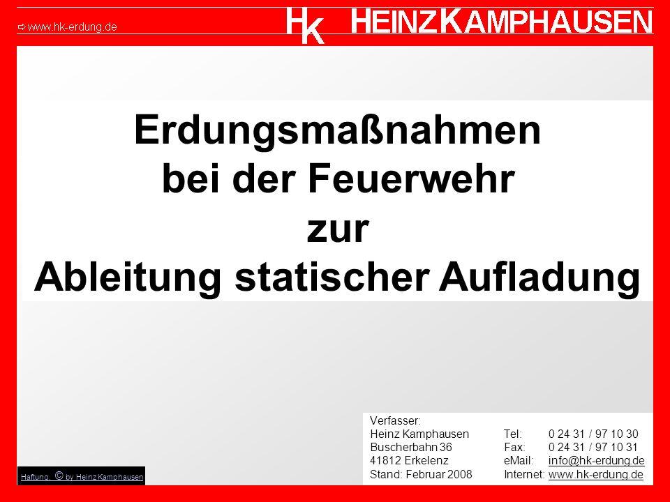 Erdungsmaßnahmen bei der Feuerwehr zur Ableitung statischer Aufladung Verfasser: Heinz KamphausenTel: 0 24 31 / 97 10 30 Buscherbahn 36Fax: 0 24 31 / 97 10 31 41812 Erkelenz eMail: info@hk-erdung.de Stand: Februar 2008 Internet: www.hk-erdung.de Haftung, © by Heinz Kamphausen