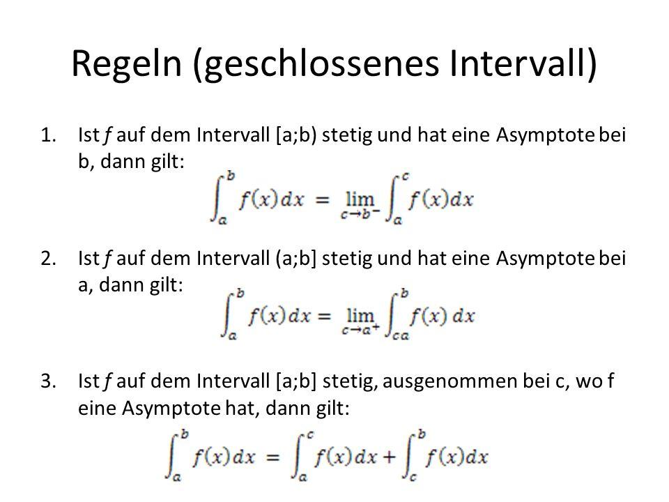 Regeln (geschlossenes Intervall) 1.Ist f auf dem Intervall [a;b) stetig und hat eine Asymptote bei b, dann gilt: 2.Ist f auf dem Intervall (a;b] steti