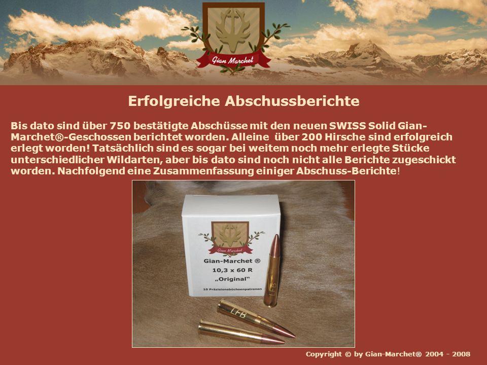 Copyright © by Gian-Marchet® 2004 - 2008 Erfolgreiche Abschussberichte Bis dato sind über 750 bestätigte Abschüsse mit den neuen SWISS Solid Gian- Marchet®-Geschossen berichtet worden.