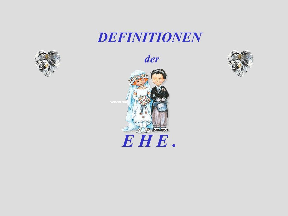 verteilt durch www.funmail2u.dewww.funmail2u.de DEFINITIONEN der E H E.